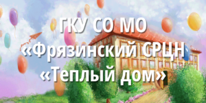 ГКУ СО МО Фрязинский СРЦН Теплый дом